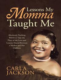Lessons My Momma Taught Me: Absolutely Nothing Will Ever Take the Place of the Love and Lessons Shared Between a Mother and Her Children【電子書籍】[ Carla Jackson ]