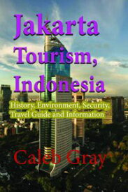 Jakarta Tourism, Indonesia: History, Environment, Security, Travel Guide and Information【電子書籍】[ Caleb Gray ]