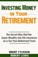 Investing Money in Your Retirement: The Secret Way that the Super Wealthy Use Life Insurance as a Tax Free R…