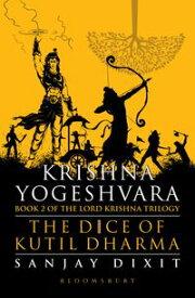 Krishna Yogeshvara The Dice of Kutil Dharma - Book 2 of Krishna Trilogy【電子書籍】[ Sanjay Dixit ]