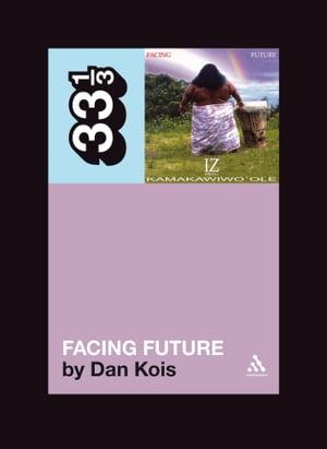 Israel Kamakawiwo'ole's Facing Future【電子書籍】[ Dan Kois ]