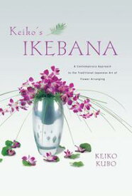 Keiko's IkebanaA Contemporary Approach to the Traditional Japanese Art of Flower Arranging【電子書籍】[ Keiko Kubo ]