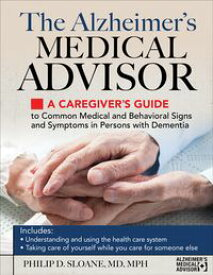 The Alzheimer's Medical Advisor A Caregiver's Guide to Common Medical and Behavioral Signs and Symptoms in Persons with Dementia【電子書籍】