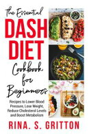 The Essential DASH Diet Cookbook for Beginners: Recipes to Lower Blood Pressure, Lose Weight, Reduce Cholest…