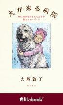 犬が来る病院 命に向き合う子どもたちが教えてくれたこと (角川ebook nf)