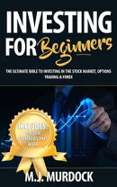 Investing For Beginners: The Ultimate Bible to Investing In The Stock Market, Options Trading & Forex