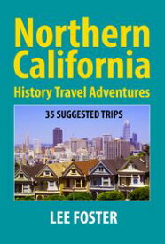 Northern California History Travel Adventures: 35 Suggested Trips【電子書籍】[ Lee Foster ]