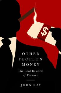 Other People's MoneyThe Real Business of Finance【電子書籍】[ John Kay ]