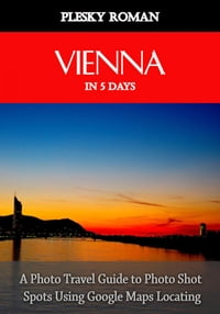 Vienna in 5 DaysA Photo Travel Guide to Photo Shot Spots Using Google Maps Locating【電子書籍】[ Roman Plesky ]