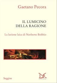 Il lumicino della ragione La lezione laica di Norberto Bobbio【電子書籍】[ Gaetano Pecora ]