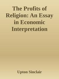 The Profits of Religion: An Essay in Economic Interpretation【電子書籍】[ Upton Sinclair ]
