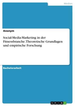 Social-Media-Marketing in der Fitnessbranche. Theoretische Grundlagen und empirische Forschung【電子書籍】[ Anonym ]