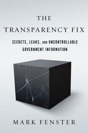 The Transparency FixSecrets, Leaks, and Uncontrollable Government Information【電子書籍】[ Mark Fenster ]