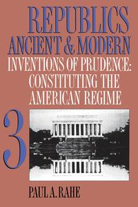 Republics Ancient and Modern, Volume IIIInventions of Prudence: Constituting the American Regime【電子書籍】[ Paul A. Rahe ]