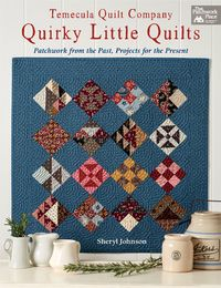 Temecula Quilt Company - Quirky Little QuiltsPatchwork from the Past, Projects for the Present【電子書籍】[ Sheryl Johnson ]