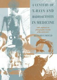 A Century of X-Rays and Radioactivity in MedicineWith Emphasis on Photographic Records of the Early Years【電子書籍】[ R.F Mould ]