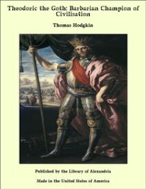 Theodoric the Goth: Barbarian Champion of Civilisation【電子書籍】[ Thomas Hodgkin ]