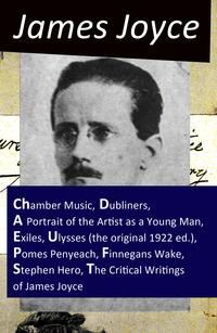 The Collected Works of James Joyce: Chamber Music + Dubliners + A Portrait of the Artist as a Young Man + Exiles + Ulysses (the original 1922 ed.) + Pomes Penyeach + Finnegans Wake + Stephen Hero + The Critical Writings of James Joyce【電子書籍】