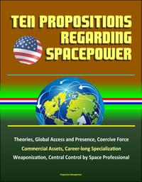 TenPropositionsRegardingSpacepower:Theories,GlobalAccessandPresence,CoerciveForce,CommercialAssets,Career-longSpecialization,Weaponization,CentralControlbySpaceProfessional