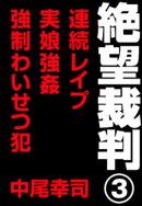 絶望裁判3 〜連続レイプ・実娘強姦・強制わいせつ犯〜