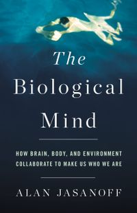 TheBiologicalMindHowBrain,Body,andEnvironmentCollaboratetoMakeUsWhoWeAre