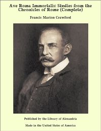 Ave Roma Immortalis: Studies From the Chronicles of Rome (Complete)【電子書籍】[ Francis Marion Crawford ]