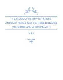The Religious History of Remote Antiquity Period and The Three Dynasties (Xia, Shang and Zhou Dynasty)【電子書籍】[ Li Shi ]