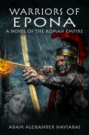 Warriors of EponaA Novel of the Roman Empire【電子書籍】[ Adam Alexander Haviaras ]