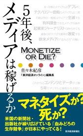 5年後、メディアは稼げるかMonetize or Die ?【電子書籍】[ 佐々木紀彦 ]
