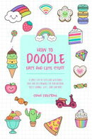 How to Doodle Easy and Cute Stuff: A Simple Step-By-Step Guide with Doodle Ideas and Easy Drawings for Your …