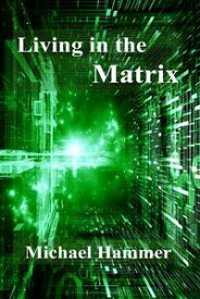 Living in the MatrixUnderstanding and Freeing Yourself from the Clutches of the Matrix【電子書籍】[ Michael Hammer ]