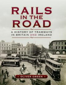 Rails in the RoadA History of Tramways in Britain and Ireland【電子書籍】[ Oliver Green ]