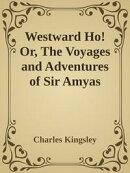 Westward Ho! Or, The Voyages and Adventures of Sir Amyas Leigh, Knight, of Burrough, in the County of Devon,…