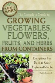 The Complete Guide to Growing Vegetables, Flowers, Fruits, and Herbs from Containers: Everything You Need to Know Explained Simply【電子書籍】[ Lizz Shepherd ]