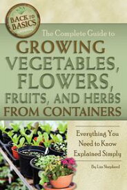 The Complete Guide to Growing Vegetables, Flowers, Fruits, and Herbs from ContainersEverything You Need to Know Explained Simply【電子書籍】[ Lizz Shepherd ]