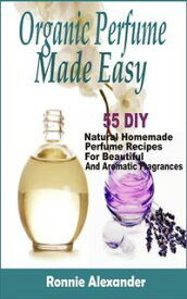organic perfume made easy 55 DIY Natural Homemade Perfume Recipes For Beautiful And Aromatic Fragrances【電子書籍】[ Ronnie Alexander ]