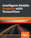 Intelligent Mobile Projects with TensorFlowBuild 10+ Artificial Intelligence apps using TensorFlow Mobile and …