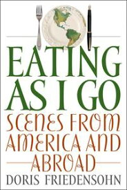 Eating as I GoScenes from America and Abroad【電子書籍】[ Doris Friedensohn ]