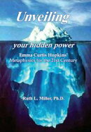 Unveiling Your Hidden Power - Emma Curtis Hopkins Metaphysics for thr 21st Century