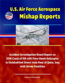 U.S. Air Force Aerospace Mishap Reports: Accident Investigation Board Report on 2018 Crash of HH-60G Pave Hawk Helicopter in Uninhabited Desert Area Near Al Qaim, Iraq with Seven Fatalities