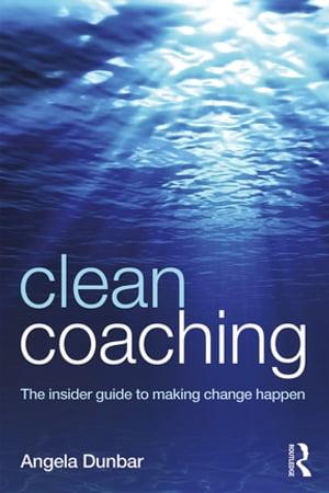 Clean CoachingThe insider guide to making change happen【電子書籍】[ Angela Dunbar ]