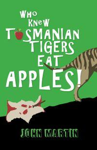 Who Knew Tasmanian Tigers Eat Apples!【電子書籍】[ John Martin ]