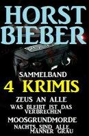 Sammelband 4 Horst Bieber Krimis: Zeus an alle / Was bleibt ist das Verbrechen / Moosgrundmorde / Nachts sin…