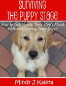 Surviving the Puppy Stage, How to Get Inside Your Dog's Mind Without Losing Your Own!