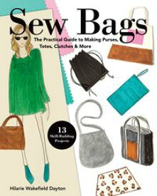 Sew BagsThe Practical Guide to Making Purses, Totes, Clutches & More; 13 Skill-Building Projects【電子書籍】[ Hilarie Wakefield Dayton ]