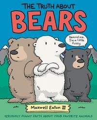 The Truth About BearsSeriously Funny Facts About Your Favorite Animals【電子書籍】[ Maxwell Eaton III ]