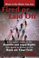 What to Do When You Are Fired or Laid Off: A Complete Guide to the Benefits and Legal Rights You Need to Kno…