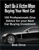 Don't Be a Victim When Buying Your Next Car: 100 Professionals Give Advice for Your Next Car Buying Investme…