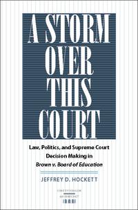 AStormoverThisCourtLaw,Politics,andSupremeCourtDecisionMakinginBrownv.BoardofEducation
