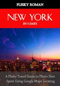 New York in 5 DaysA Photo Travel Guide to Photo Shot Spots Using Google Maps Locating【電子書籍】[ Roman Plesky ]